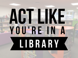 "Soft image of a library book shelf with the words ""Act like you're in a library""."